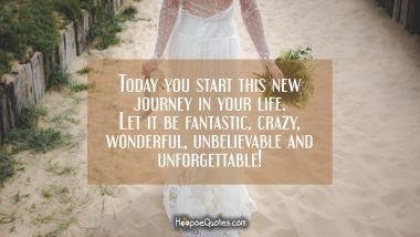 Today you start this new journey in your life. Let it be fantastic, crazy, wonderful, unbelievable and unforgettable! Wedding Quotes
