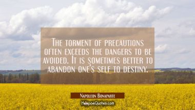The torment of precautions often exceeds the dangers to be avoided. It is sometimes better to aband