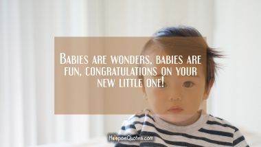 Babies are wonders, babies are fun, congratulations on your new little one! New Baby Quotes