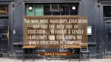 No man who worships education has got the best out of education... Without a gentle contempt for ed Gilbert K. Chesterton Quotes