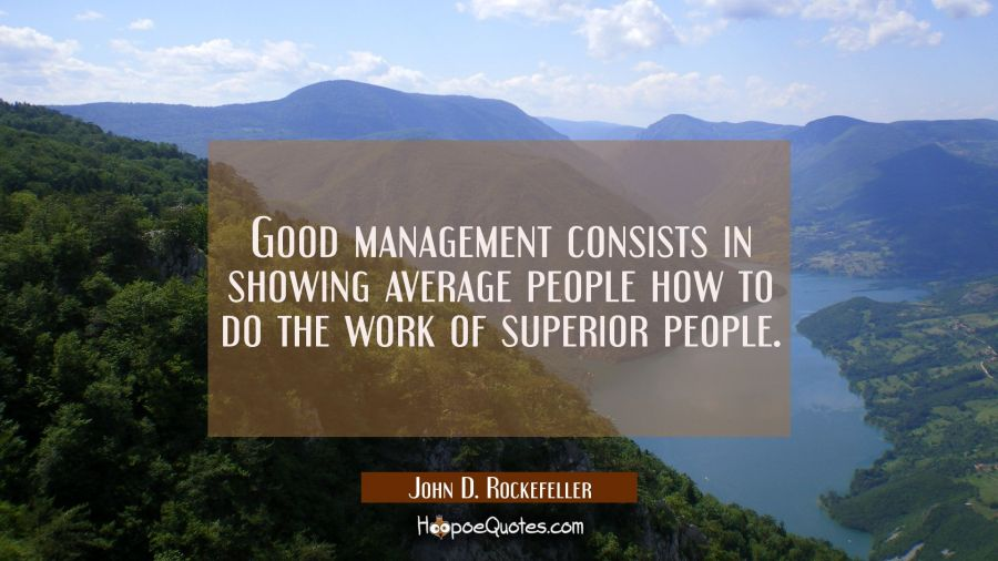 Good management consists in showing average people how to do the work of superior people. John D. Rockefeller Quotes
