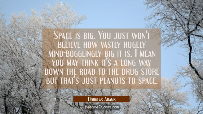 Space is big. You just won't believe how vastly hugely mind-bogglingly big it is. I mean you may th
