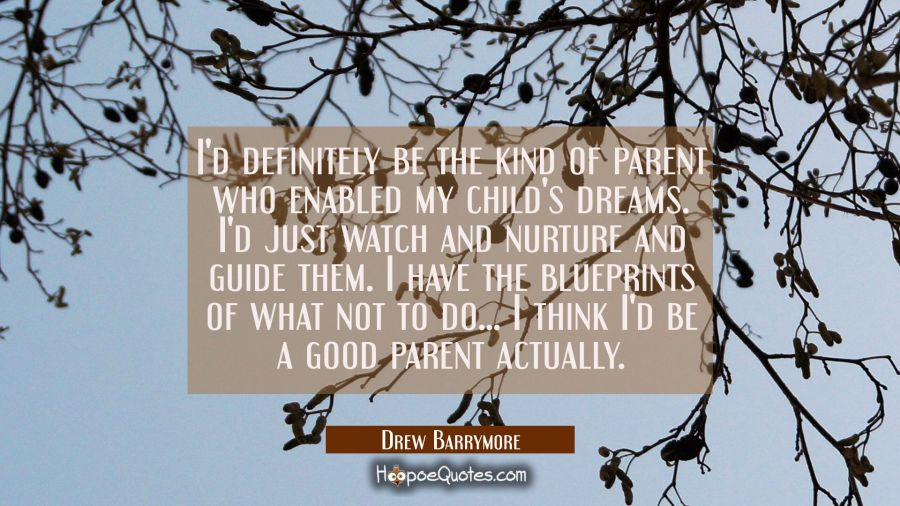I'd definitely be the kind of parent who enabled my child's dreams. I'd just watch and nurture and Drew Barrymore Quotes