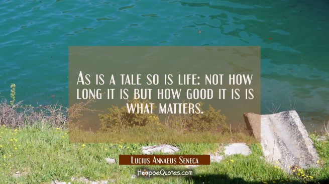 As is a tale so is life: not how long it is but how good it is is what matters.