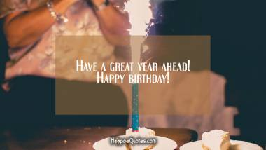 Have a great year ahead! Happy birthday! Birthday Quotes