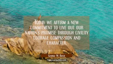 Today we affirm a new commitment to live out our nation's promise through civility courage compassi George W. Bush Quotes