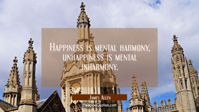 Happiness is mental harmony, unhappiness is mental inharmony.