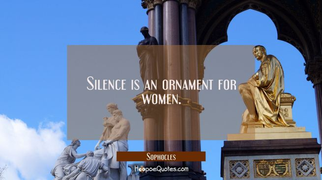 Silence is an ornament for women.