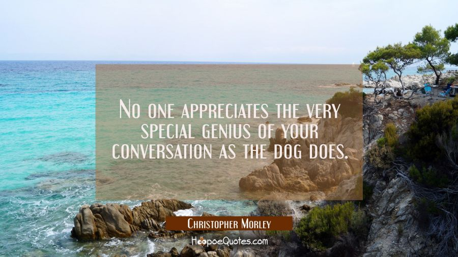 No one appreciates the very special genius of your conversation as the dog does. Christopher Morley Quotes