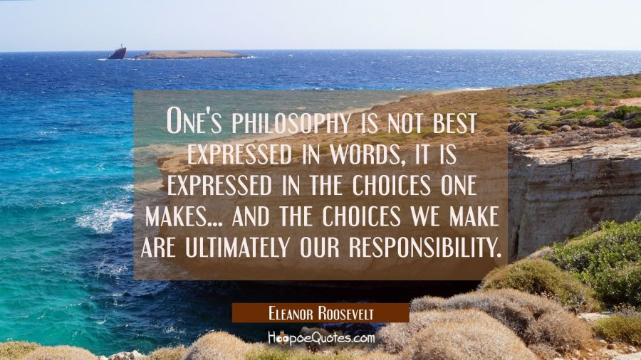 One's philosophy is not best expressed in words, it is expressed in the choices one makes... and th Eleanor Roosevelt Quotes