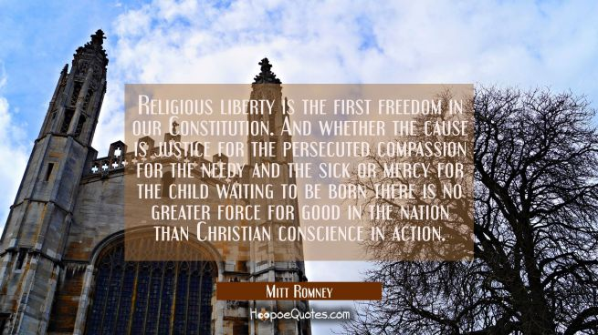 Religious liberty is the first freedom in our Constitution. And whether the cause is justice for th