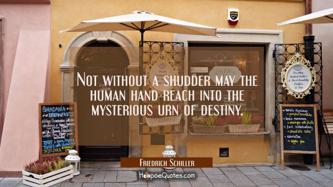 Not without a shudder may the human hand reach into the mysterious urn of destiny.
