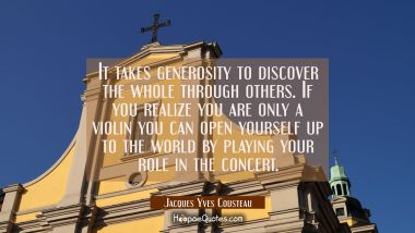 It takes generosity to discover the whole through others. If you realize you are only a violin you