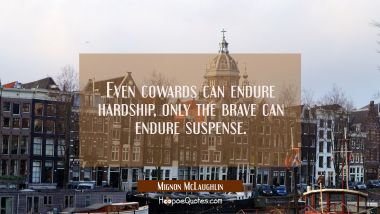 Even cowards can endure hardship, only the brave can endure suspense. Mignon McLaughlin Quotes