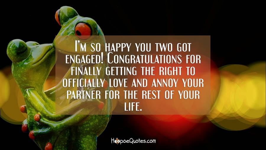 I'm so happy you two got engaged! Congratulations for finally getting the right to officially love and annoy your partner for the rest of your life. Engagement Quotes