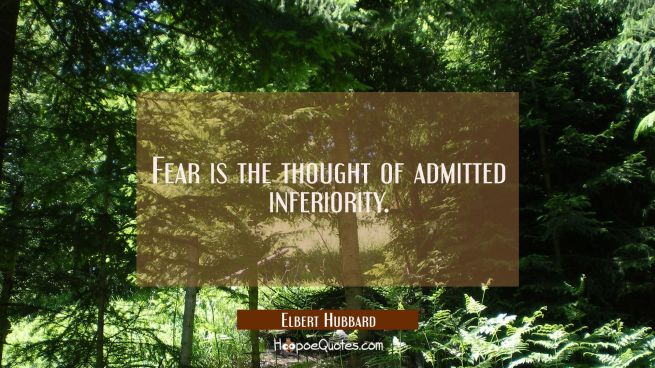 Fear is the thought of admitted inferiority.