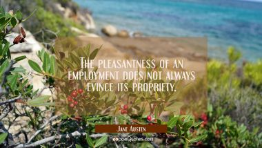 The pleasantness of an employment does not always evince its propriety. Jane Austen Quotes