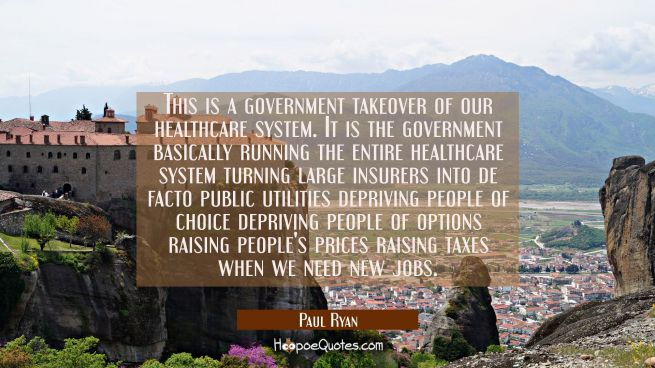 This is a government takeover of our healthcare system. It is the government basically running the