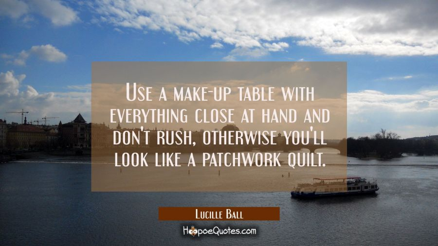 Use a make-up table with everything close at hand and don't rush, otherwise you'll look like a patc Lucille Ball Quotes
