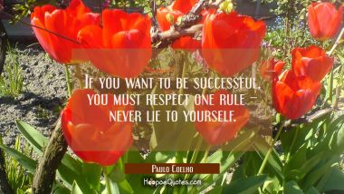 If you want to be successful, you must respect one rule – Never lie to yourself.