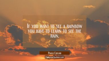 If you want to see a rainbow you have to learn to see the rain. Paulo Coelho Quotes