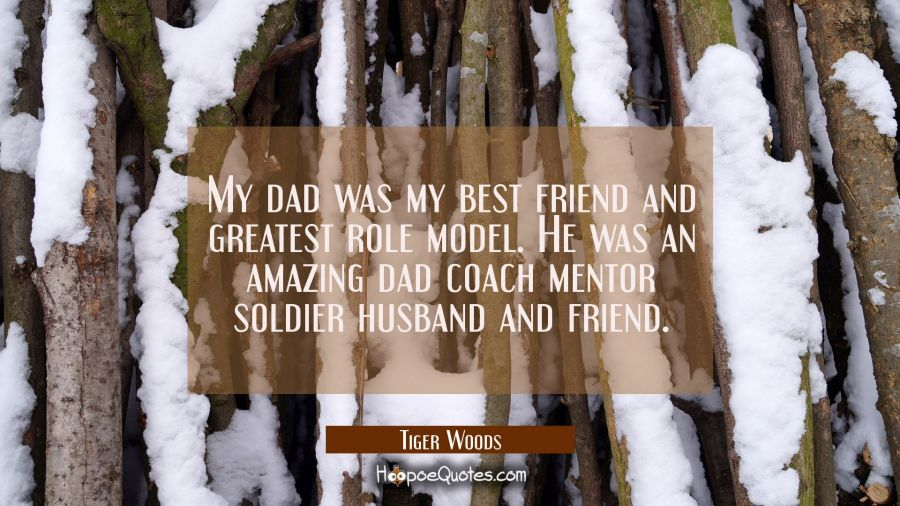 My dad was my best friend and greatest role model. He was an amazing dad coach mentor soldier husba Tiger Woods Quotes