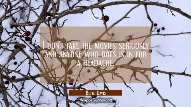 I don't take the movies seriously and anyone who does is in for a headache. Bette Davis Quotes