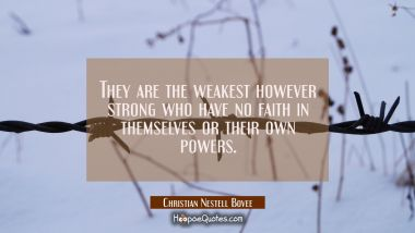 They are the weakest however strong who have no faith in themselves or their own powers.