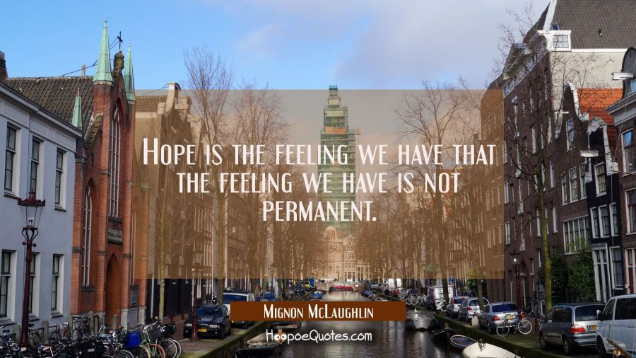 Hope is the feeling we have that the feeling we have is not permanent. Mignon McLaughlin Quotes