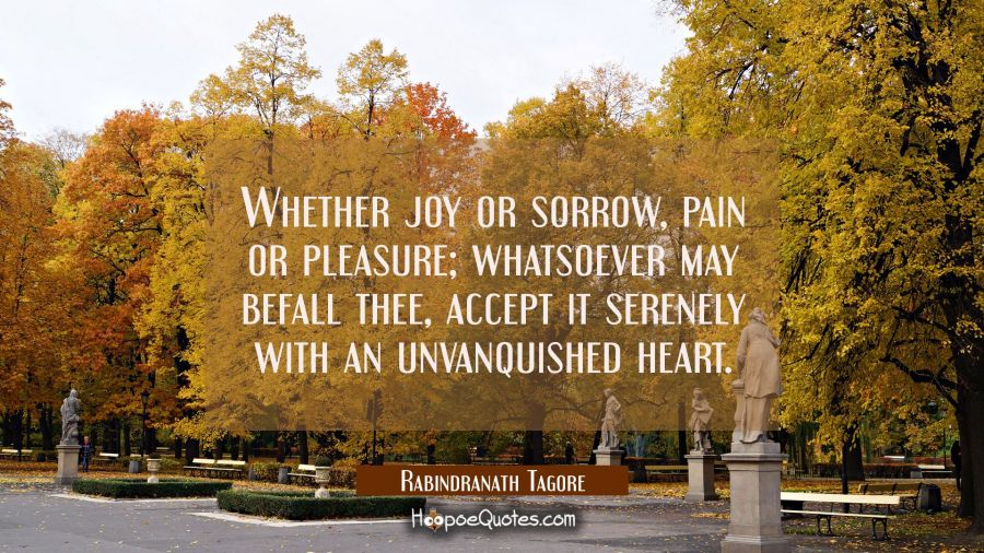 Whether joy or sorrow, pain or pleasure; whatsoever may befall thee, accept it serenely with an unvanquished heart. Rabindranath Tagore Quotes