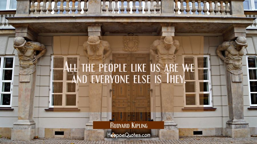 All the people like us are we and everyone else is They. Rudyard Kipling Quotes