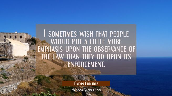 I sometimes wish that people would put a little more emphasis upon the observance of the law than t