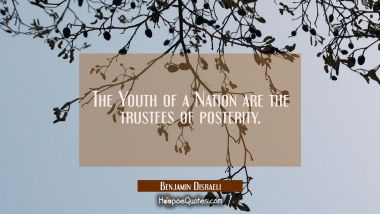 The Youth of a Nation are the trustees of posterity. Benjamin Disraeli Quotes