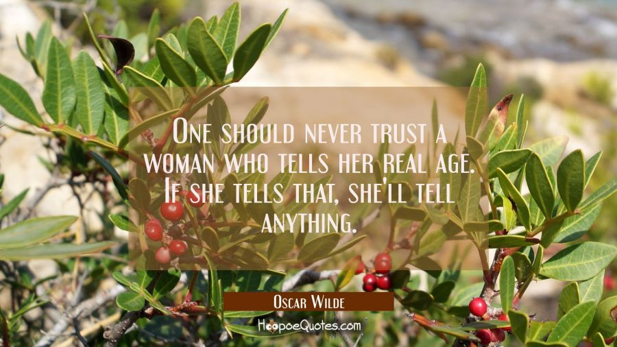 One should never trust a woman who tells her real age. If she tells that, she'll tell anything. Oscar Wilde Quotes