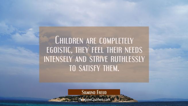 Children are completely egoistic, they feel their needs intensely and strive ruthlessly to satisfy