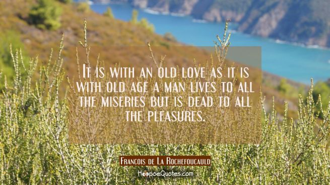It is with an old love as it is with old age a man lives to all the miseries but is dead to all the