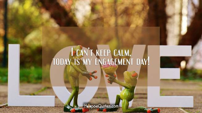 I can't keep calm, today is my engagement day!