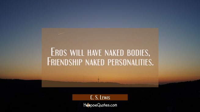 Eros will have naked bodies, Friendship naked personalities.