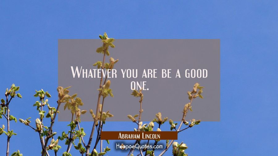 Whatever you are be a good one. Abraham Lincoln Quotes