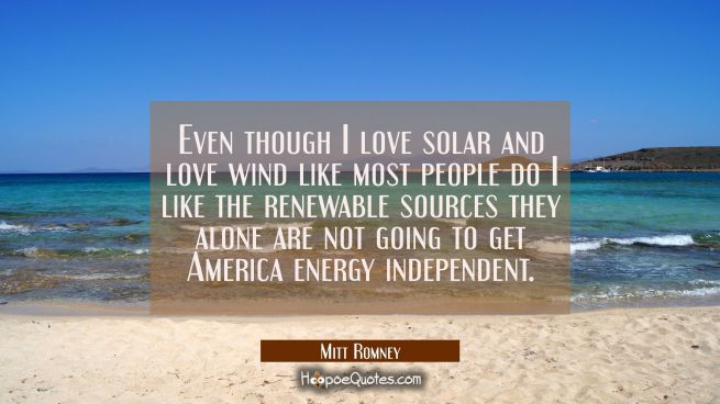 Even though I love solar and love wind like most people do I like the renewable sources they alone