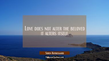 Love does not alter the beloved it alters itself.