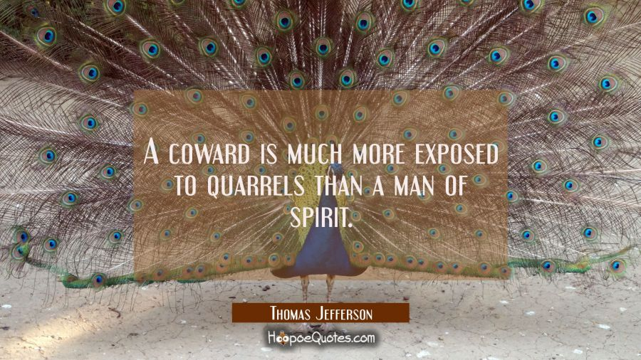 A coward is much more exposed to quarrels than a man of spirit. Thomas Jefferson Quotes