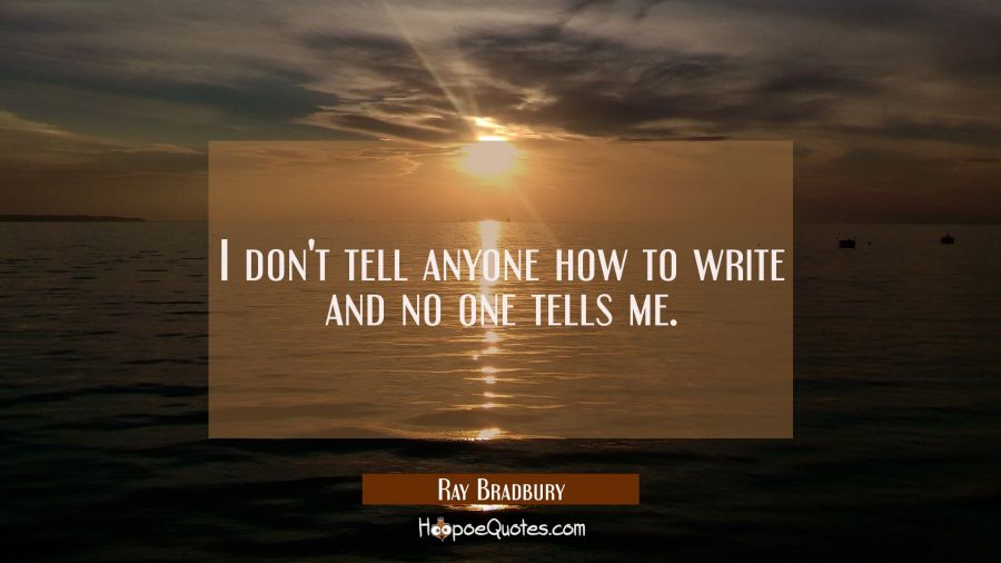 I don't tell anyone how to write and no one tells me. Ray Bradbury Quotes