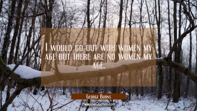 I would go out with women my age but there are no women my age.