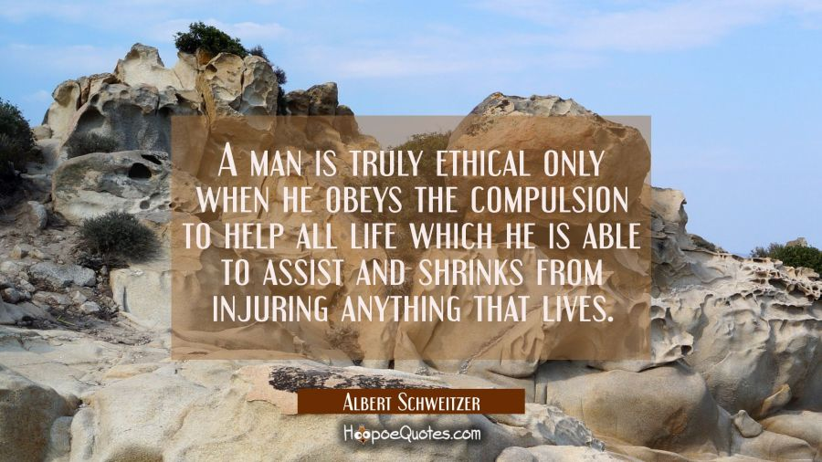 A man is truly ethical only when he obeys the compulsion to help all life which he is able to assis Albert Schweitzer Quotes