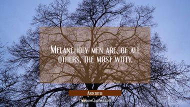 Melancholy men are of all others the most witty. Aristotle Quotes