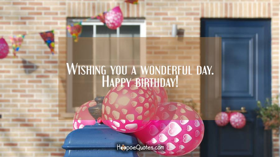 Wishing you a wonderful day. Happy birthday! Birthday Quotes