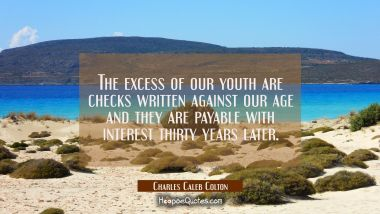 The excess of our youth are checks written against our age and they are payable with interest thirt