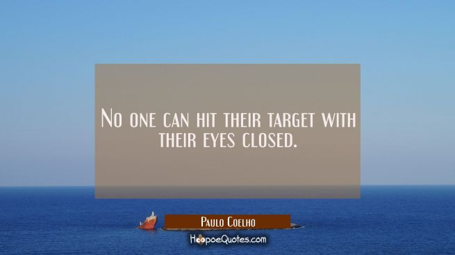 No one can hit their target with their eyes closed.