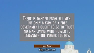 There is danger from all men. The only maxim of a free government ought to be to trust no man livin John Adams Quotes